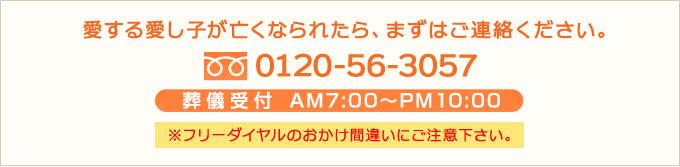 愛する愛し子が亡くなられたらまずはご連絡ください。 フリーダイヤル 0120-56-3057 電話対応AM7:00~PM8:00 フリーダイヤルのおかけ間違えにご注意ください。