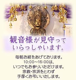 観音様が見守っていらっしゃいます。 毎朝お経をあげております。10:00~16:00は、いつでもお参りいただけます。宗教・宗派をとわず手厚くお弔いいたします。